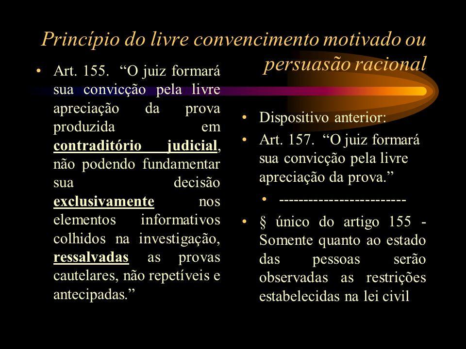 Princípio do livre convencimento motivado ou persuasão racional Art. 155. O juiz formará sua convicção pela livre apreciação da prova produzida em con
