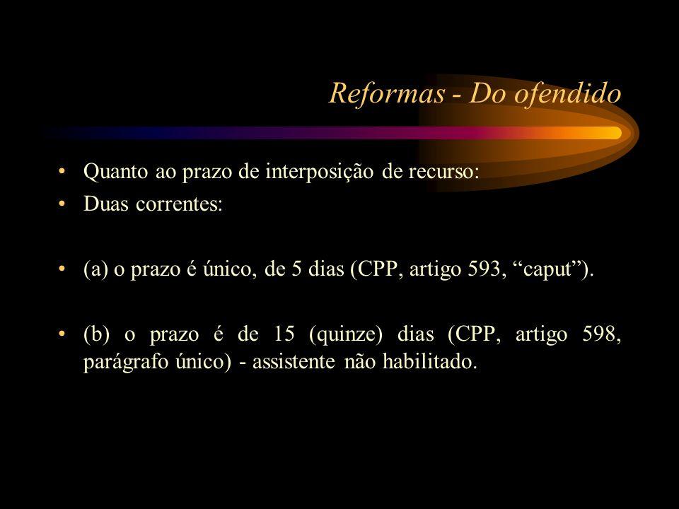 Reformas - Do ofendido Quanto ao prazo de interposição de recurso: Duas correntes: (a) o prazo é único, de 5 dias (CPP, artigo 593, caput). (b) o praz