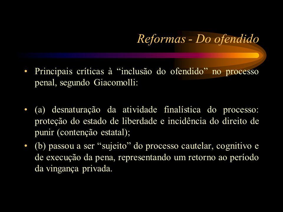 Reformas - Do ofendido Principais críticas à inclusão do ofendido no processo penal, segundo Giacomolli: (a) desnaturação da atividade finalística do