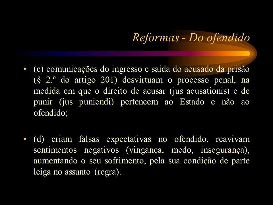 Reformas - Do ofendido (c) comunicações do ingresso e saída do acusado da prisão (§ 2.º do artigo 201) desvirtuam o processo penal, na medida em que o