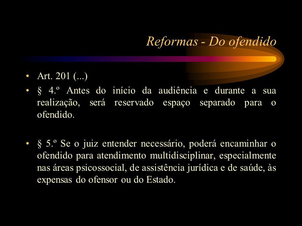 Reformas - Do ofendido Art. 201 (...) § 4.º Antes do início da audiência e durante a sua realização, será reservado espaço separado para o ofendido. §