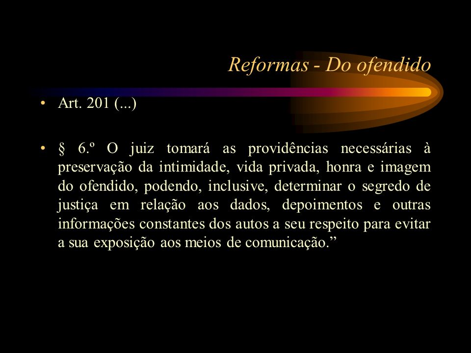 Reformas - Do ofendido Art. 201 (...) § 6.º O juiz tomará as providências necessárias à preservação da intimidade, vida privada, honra e imagem do ofe