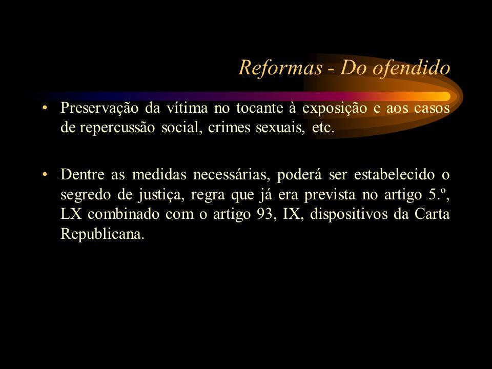 Reformas - Do ofendido Preservação da vítima no tocante à exposição e aos casos de repercussão social, crimes sexuais, etc. Dentre as medidas necessár