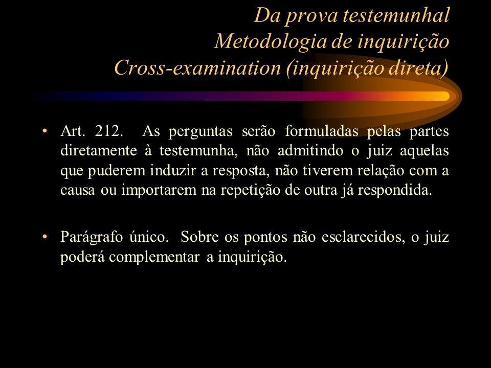 Da prova testemunhal Metodologia de inquirição Cross-examination (inquirição direta) Art. 212. As perguntas serão formuladas pelas partes diretamente