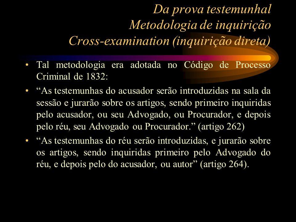 Da prova testemunhal Metodologia de inquirição Cross-examination (inquirição direta) Tal metodologia era adotada no Código de Processo Criminal de 183