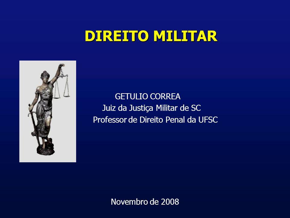 DIREITO MILITAR GETULIO CORREA Juiz da Justiça Militar de SC Professor de Direito Penal da UFSC Novembro de 2008