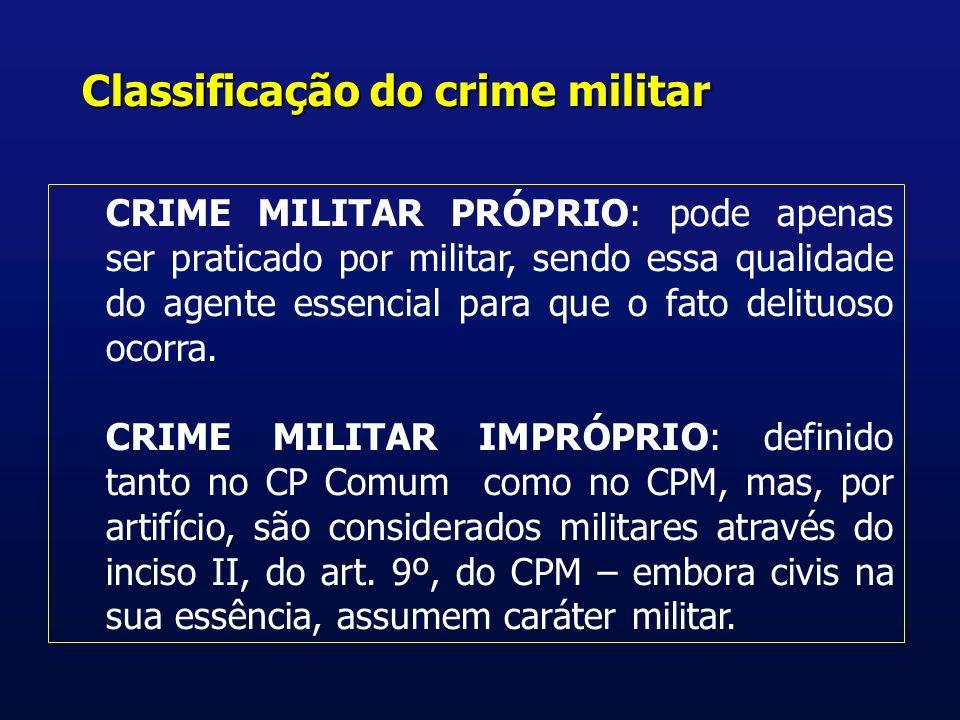 Classificação do crime militar CRIME MILITAR PRÓPRIO: pode apenas ser praticado por militar, sendo essa qualidade do agente essencial para que o fato delituoso ocorra.