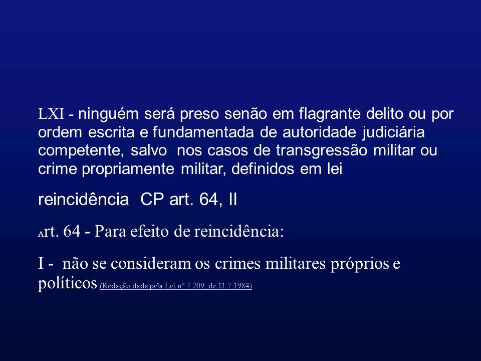 LXI - ninguém será preso senão em flagrante delito ou por ordem escrita e fundamentada de autoridade judiciária competente, salvo nos casos de transgressão militar ou crime propriamente militar, definidos em lei reincidência CP art.