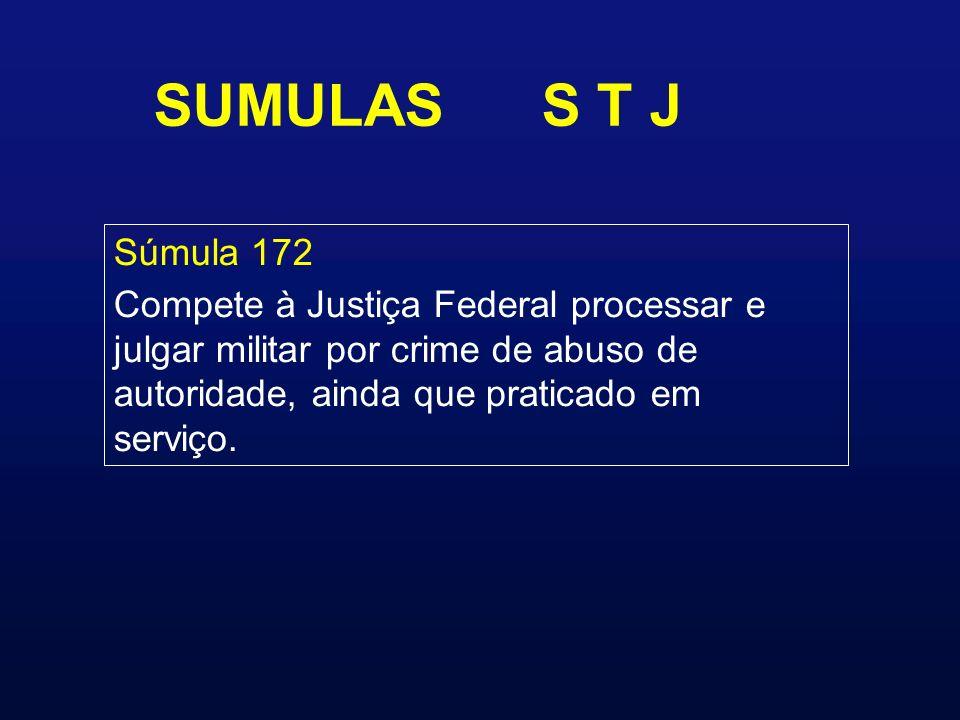 SUMULAS S T J Súmula 172 Compete à Justiça Federal processar e julgar militar por crime de abuso de autoridade, ainda que praticado em serviço.