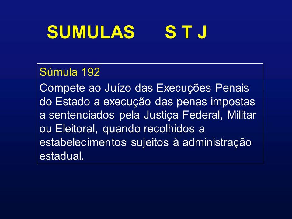 SUMULAS S T J Súmula 192 Compete ao Juízo das Execuções Penais do Estado a execução das penas impostas a sentenciados pela Justiça Federal, Militar ou Eleitoral, quando recolhidos a estabelecimentos sujeitos à administração estadual.