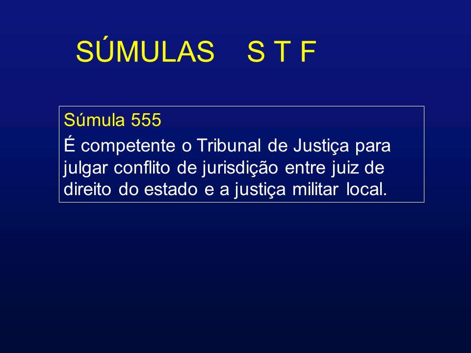 SÚMULAS S T F Súmula 555 É competente o Tribunal de Justiça para julgar conflito de jurisdição entre juiz de direito do estado e a justiça militar local.
