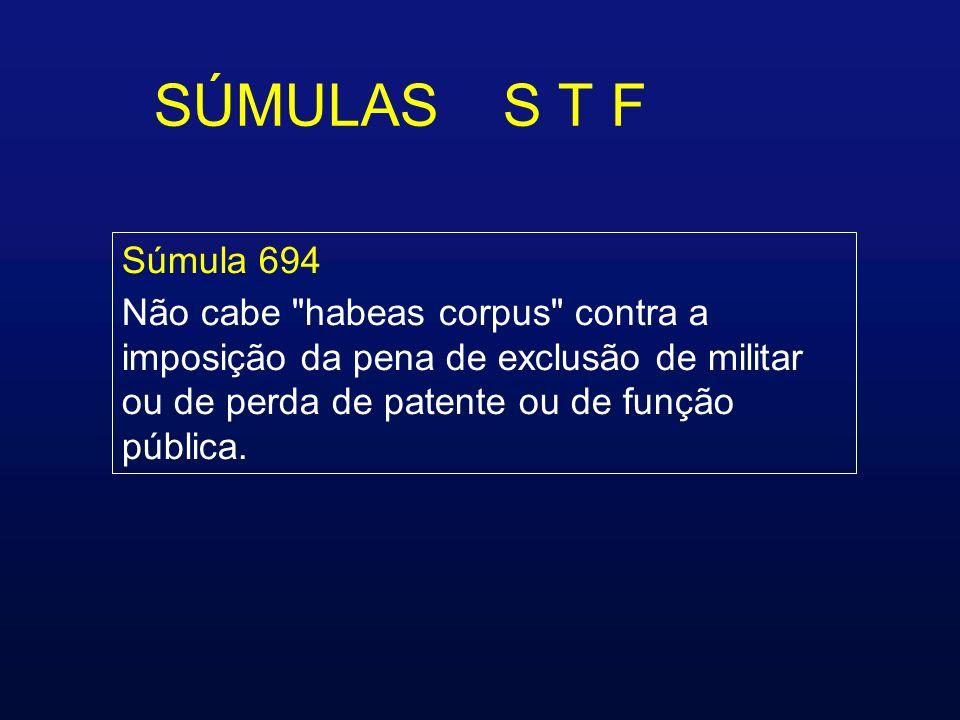 SÚMULAS S T F Súmula 694 Não cabe habeas corpus contra a imposição da pena de exclusão de militar ou de perda de patente ou de função pública.
