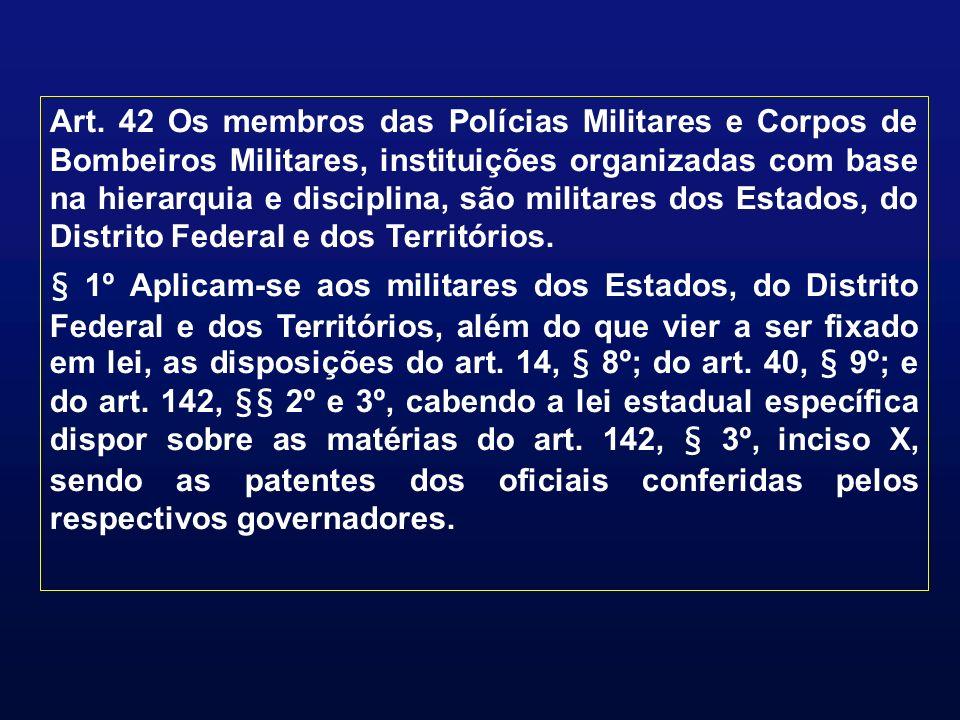 Art. 42 Os membros das Polícias Militares e Corpos de Bombeiros Militares, instituições organizadas com base na hierarquia e disciplina, são militares