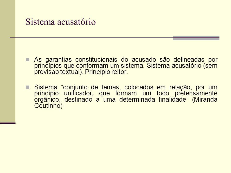 Sistema acusatório As garantias constitucionais do acusado são delineadas por princípios que conformam um sistema.