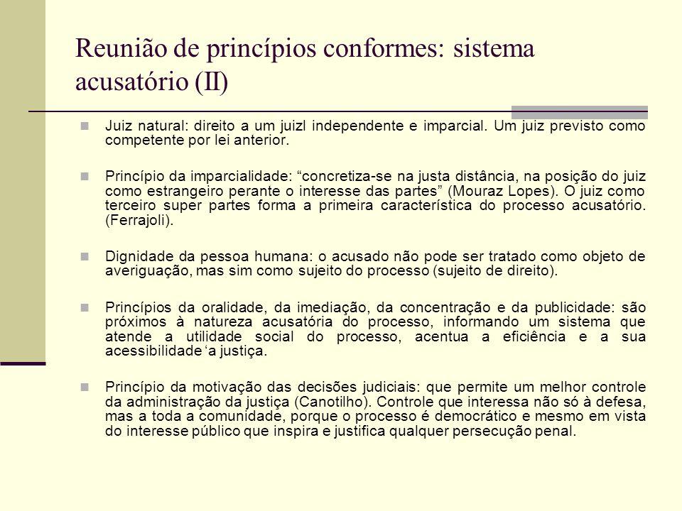 Reunião de princípios conformes: sistema acusatório (II) Juiz natural: direito a um juizl independente e imparcial.