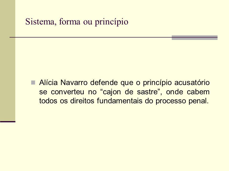 Sistema, forma ou princípio Alícia Navarro defende que o princípio acusatório se converteu no cajon de sastre, onde cabem todos os direitos fundamentais do processo penal.