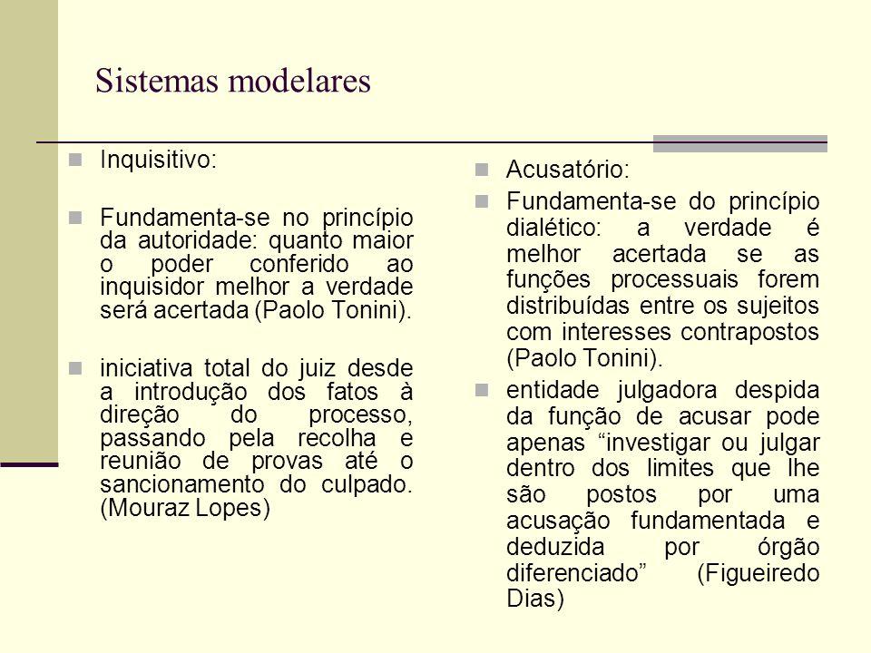 Sistemas modelares Inquisitivo: Fundamenta-se no princípio da autoridade: quanto maior o poder conferido ao inquisidor melhor a verdade será acertada (Paolo Tonini).