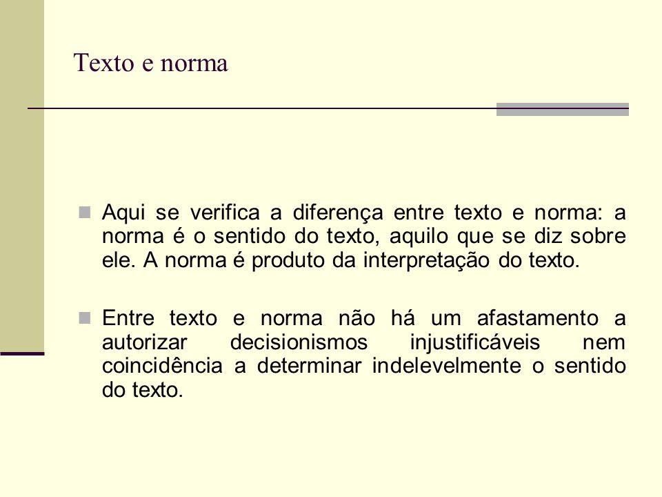 Texto e norma Aqui se verifica a diferença entre texto e norma: a norma é o sentido do texto, aquilo que se diz sobre ele.