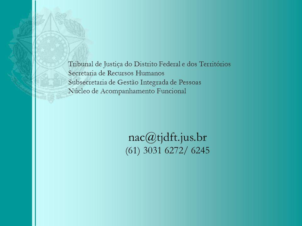 Tribunal de Justiça do Distrito Federal e dos Territórios Secretaria de Recursos Humanos Subsecretaria de Gestão Integrada de Pessoas Núcleo de Acompanhamento Funcional nac@tjdft.jus.br (61) 3031 6272/ 6245
