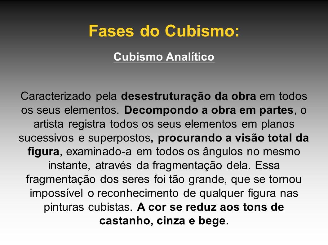 Fases do Cubismo: Cubismo Analítico Caracterizado pela desestruturação da obra em todos os seus elementos. Decompondo a obra em partes, o artista regi
