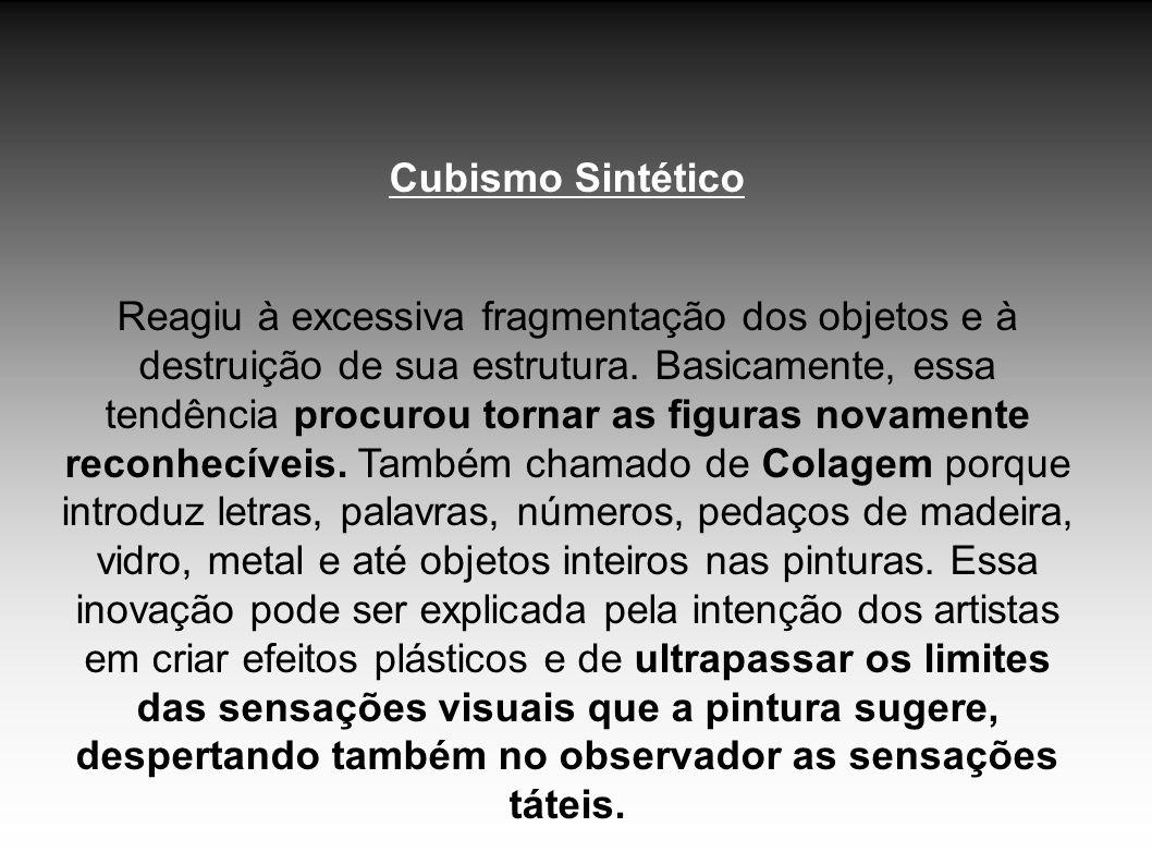 Cubismo Sintético Reagiu à excessiva fragmentação dos objetos e à destruição de sua estrutura. Basicamente, essa tendência procurou tornar as figuras