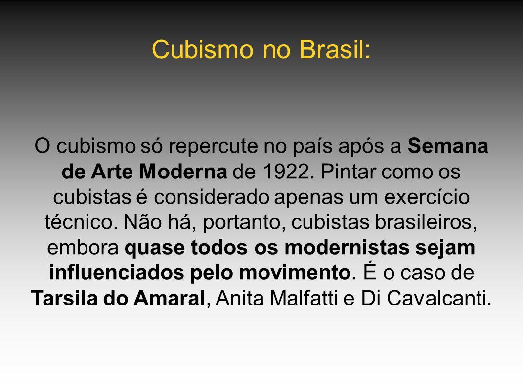 Cubismo no Brasil: O cubismo só repercute no país após a Semana de Arte Moderna de 1922. Pintar como os cubistas é considerado apenas um exercício téc