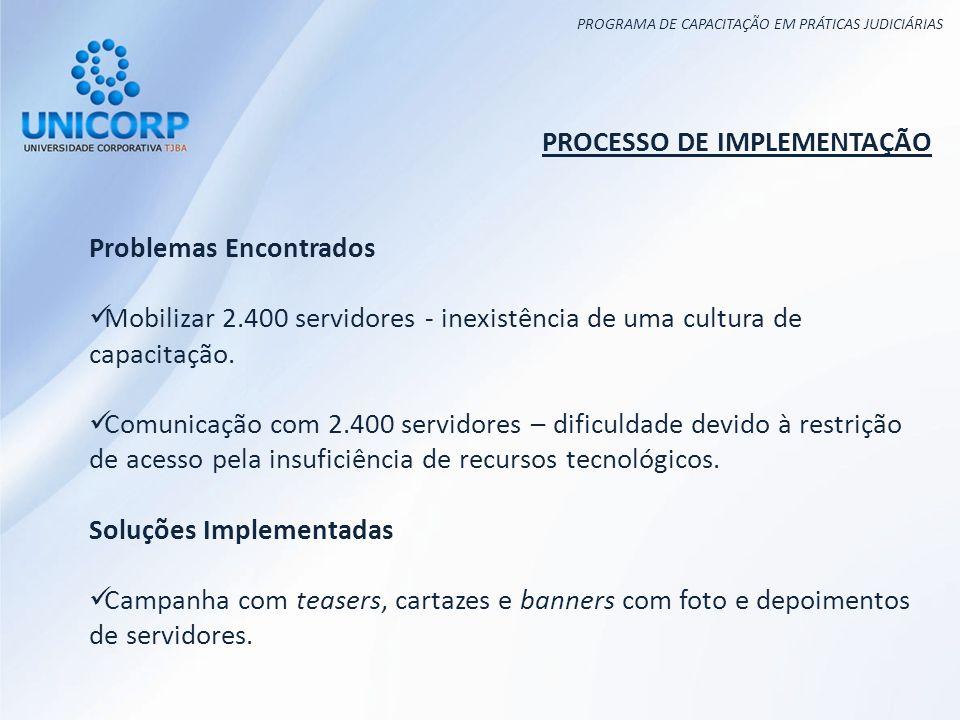 PROGRAMA DE CAPACITAÇÃO EM PRÁTICAS JUDICIÁRIAS PROCESSO DE IMPLEMENTAÇÃO Problemas Encontrados Mobilizar 2.400 servidores - inexistência de uma cultura de capacitação.