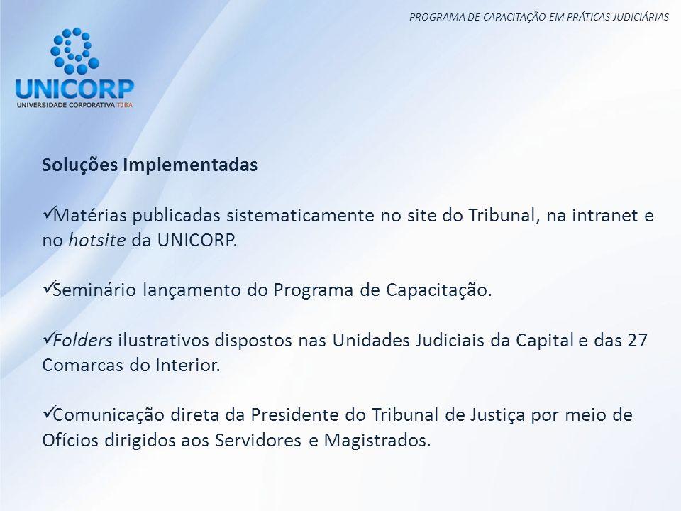PROGRAMA DE CAPACITAÇÃO EM PRÁTICAS JUDICIÁRIAS Soluções Implementadas Matérias publicadas sistematicamente no site do Tribunal, na intranet e no hotsite da UNICORP.