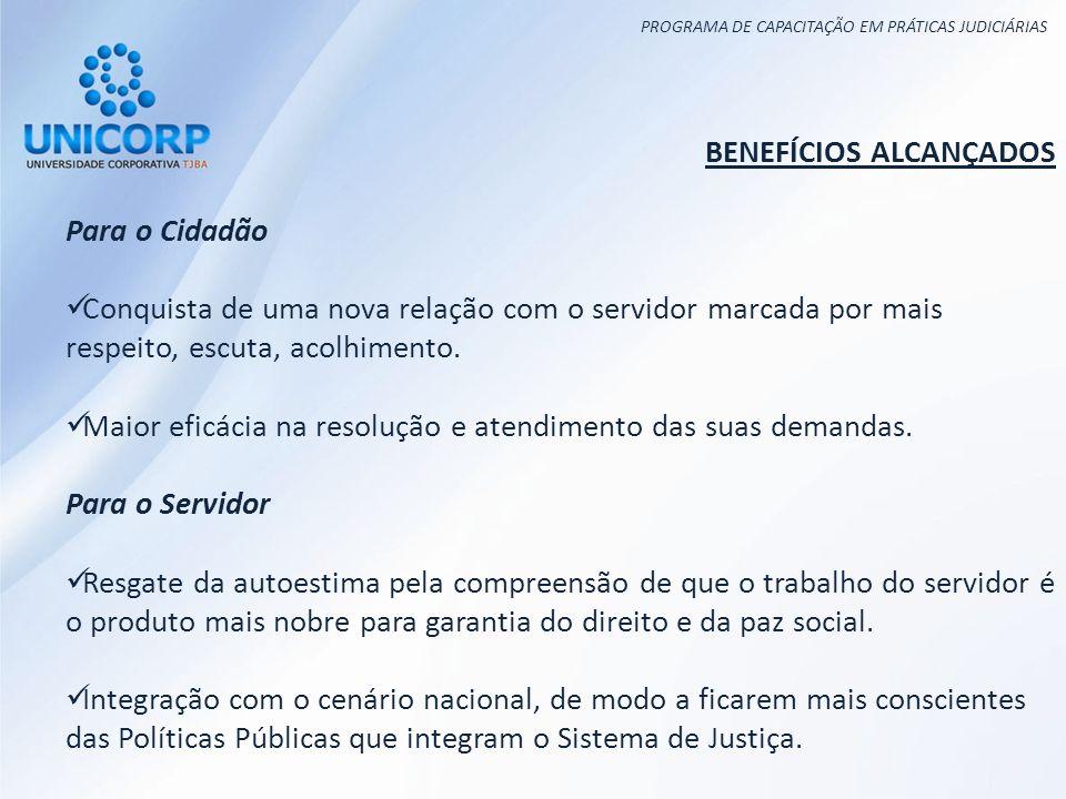 PROGRAMA DE CAPACITAÇÃO EM PRÁTICAS JUDICIÁRIAS BENEFÍCIOS ALCANÇADOS Para o Cidadão Conquista de uma nova relação com o servidor marcada por mais respeito, escuta, acolhimento.