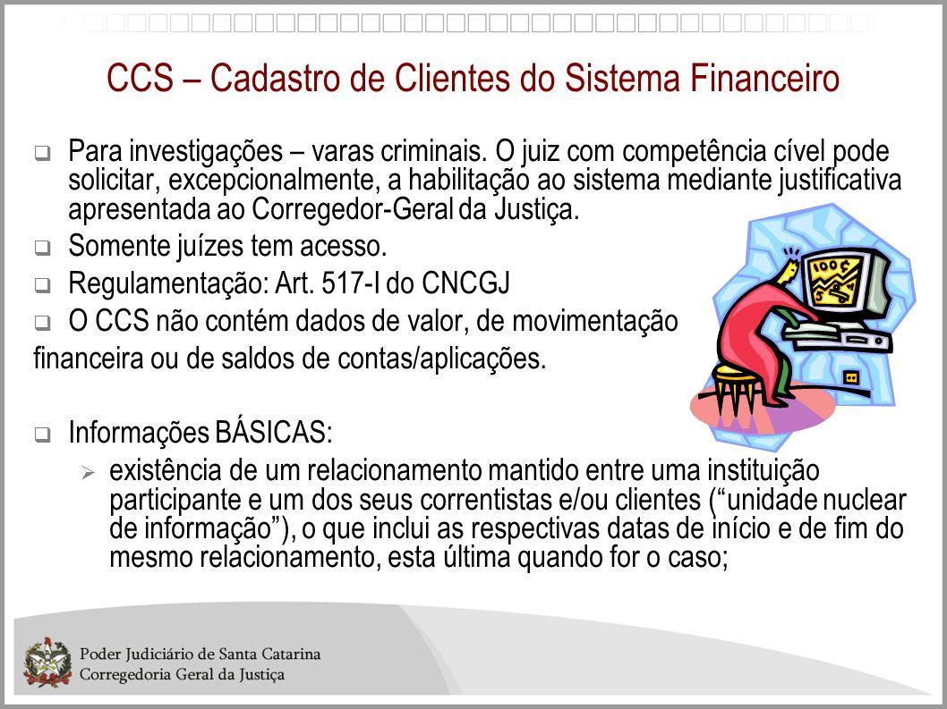 CCS – Cadastro de Clientes do Sistema Financeiro Para investigações – varas criminais. O juiz com competência cível pode solicitar, excepcionalmente,