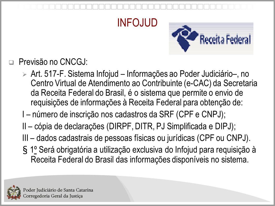 INFOJUD Previsão no CNCGJ: Art. 517-F. Sistema Infojud – Informações ao Poder Judiciário–, no Centro Virtual de Atendimento ao Contribuinte (e-CAC) da