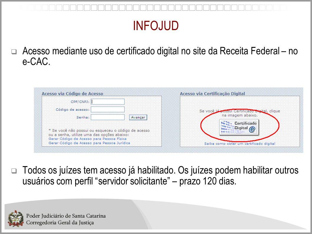 INFOJUD Acesso mediante uso de certificado digital no site da Receita Federal – no e-CAC. Todos os juízes tem acesso já habilitado. Os juízes podem ha