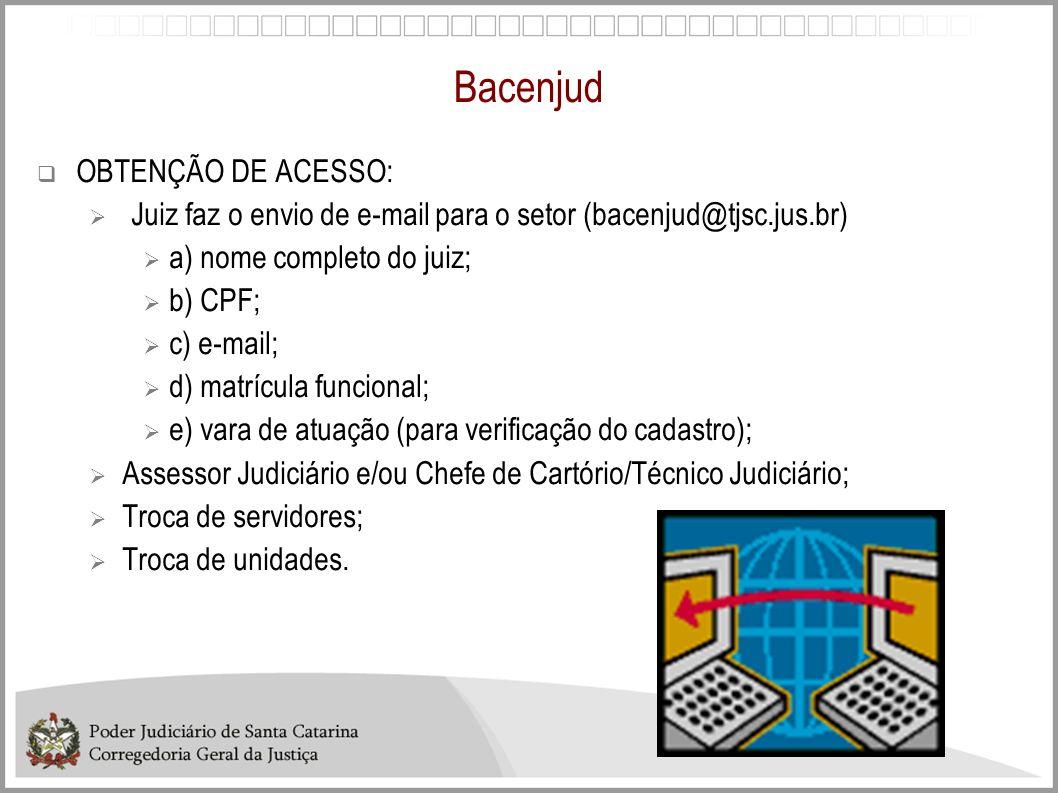 Bacenjud OBTENÇÃO DE ACESSO: Juiz faz o envio de e-mail para o setor (bacenjud@tjsc.jus.br) a) nome completo do juiz; b) CPF; c) e-mail; d) matrícula