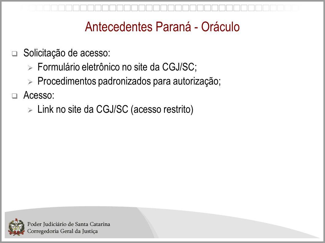 Antecedentes Paraná - Oráculo Solicitação de acesso: Formulário eletrônico no site da CGJ/SC; Procedimentos padronizados para autorização; Acesso: Lin