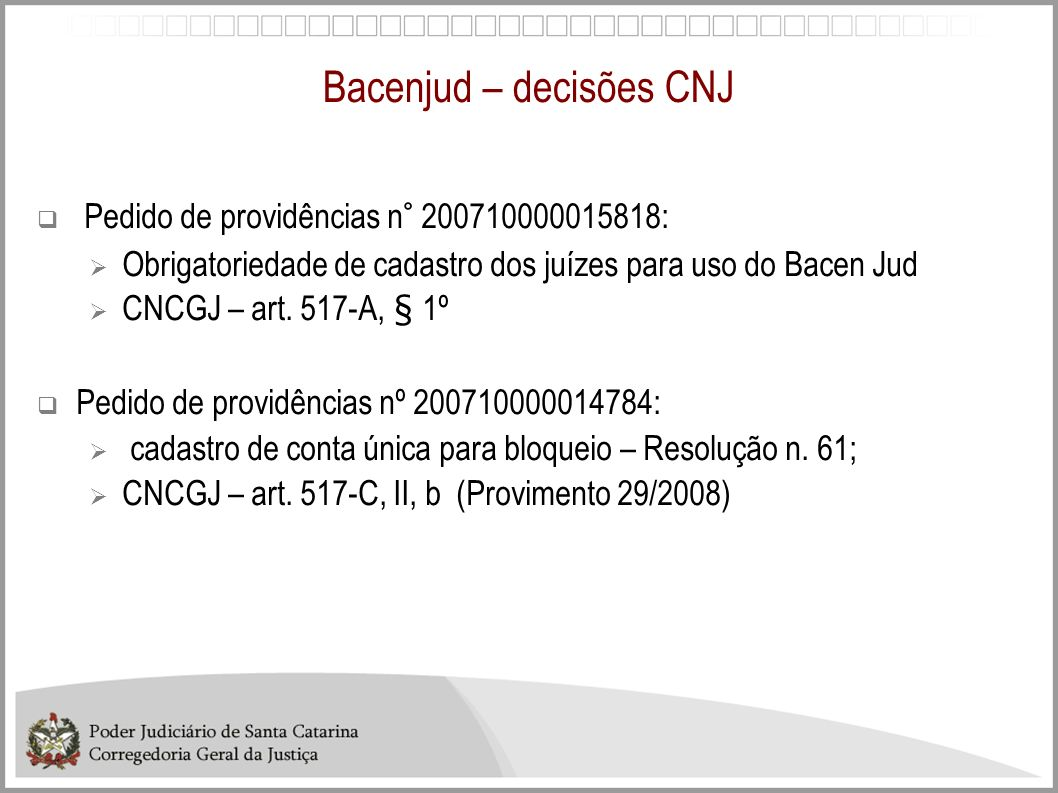 Bacenjud – decisões CNJ Pedido de providências n° 200710000015818: Obrigatoriedade de cadastro dos juízes para uso do Bacen Jud CNCGJ – art. 517-A, §