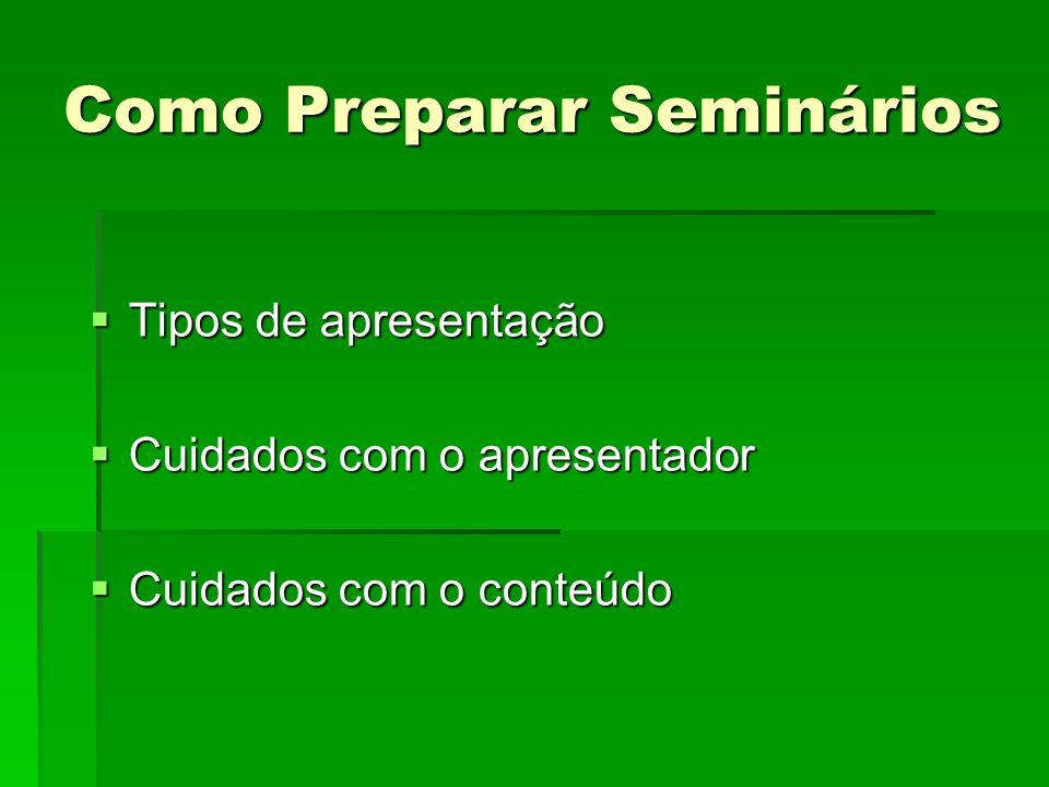 Como Preparar Seminários Tipos de apresentação Tipos de apresentação Cuidados com o apresentador Cuidados com o apresentador Cuidados com o conteúdo Cuidados com o conteúdo