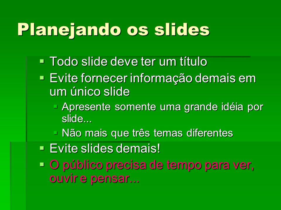 Planejando os slides Todo slide deve ter um título Todo slide deve ter um título Evite fornecer informação demais em um único slide Evite fornecer informação demais em um único slide Apresente somente uma grande idéia por slide...