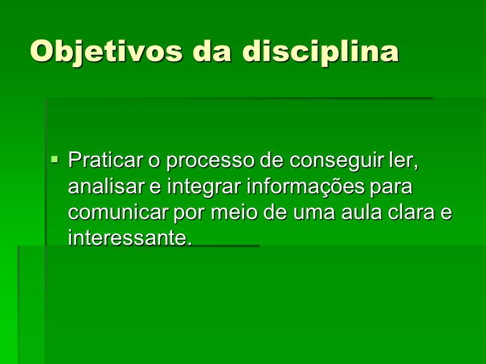 Objetivos da disciplina Praticar o processo de conseguir ler, analisar e integrar informações para comunicar por meio de uma aula clara e interessante.