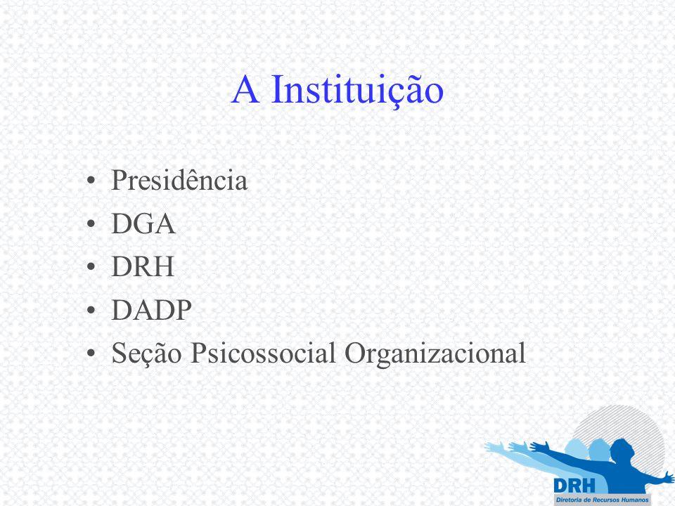 A Instituição Presidência DGA DRH DADP Seção Psicossocial Organizacional