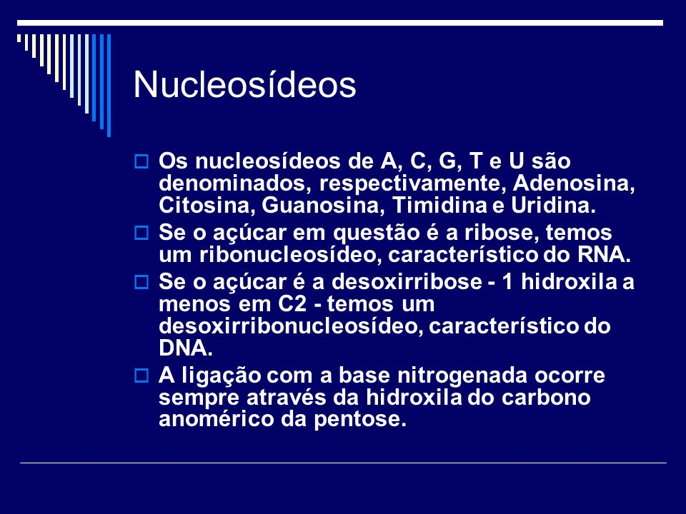 Nucleosídeos Os nucleosídeos de A, C, G, T e U são denominados, respectivamente, Adenosina, Citosina, Guanosina, Timidina e Uridina. Se o açúcar em qu