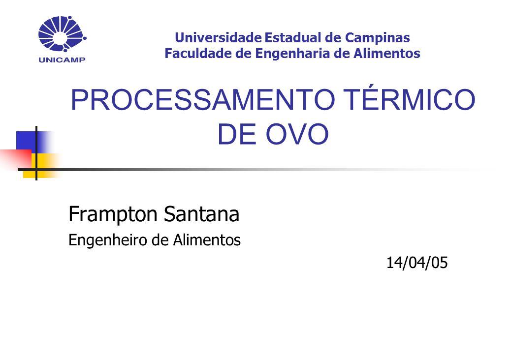 PROCESSAMENTO TÉRMICO DE OVO Frampton Santana Engenheiro de Alimentos 14/04/05 Universidade Estadual de Campinas Faculdade de Engenharia de Alimentos