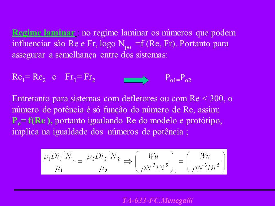TA-633-FC.Menegalli Regime turbulento No regime turbulento o número de potência independe do Re, e se utilizam diversos critérios para realizar a mudança de escala segundo seja o objetivo da agitação.( mistura transferência de calor, emulsão etc.) Neste caso, P 0 cte., independe do n o Re, depende somente do tipo de agitador e das relações geométricas tanque-sistema de agitação