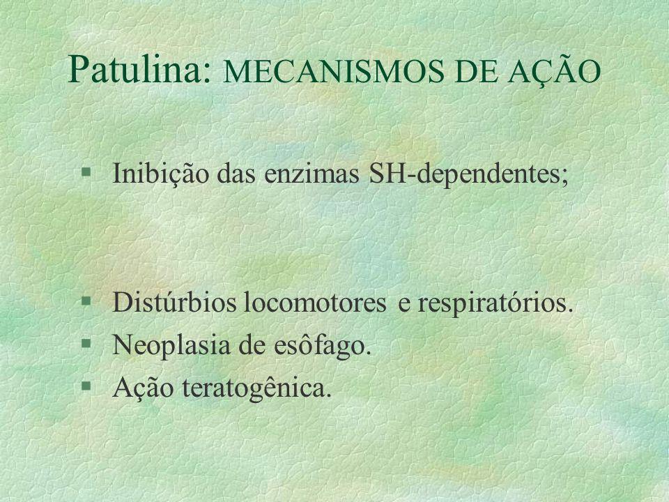 Patulina: MECANISMOS DE AÇÃO § Inibição das enzimas SH-dependentes; § Distúrbios locomotores e respiratórios. § Neoplasia de esôfago. § Ação teratogên