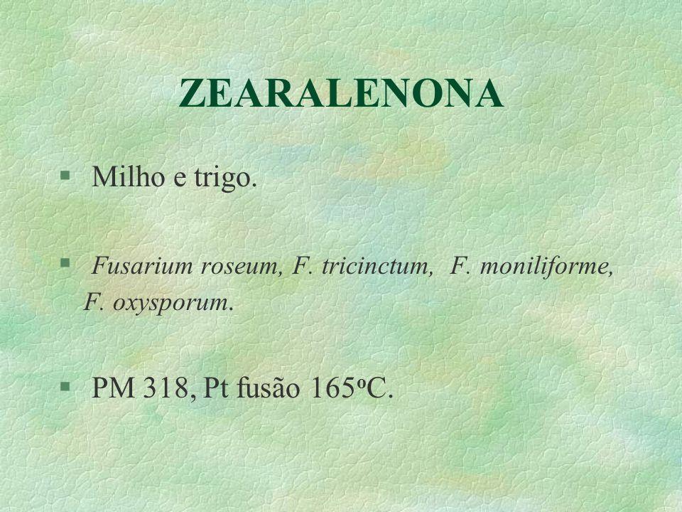 ZEARALENONA § Milho e trigo. § Fusarium roseum, F. tricinctum, F. moniliforme, F. oxysporum. § PM 318, Pt fusão 165 o C.