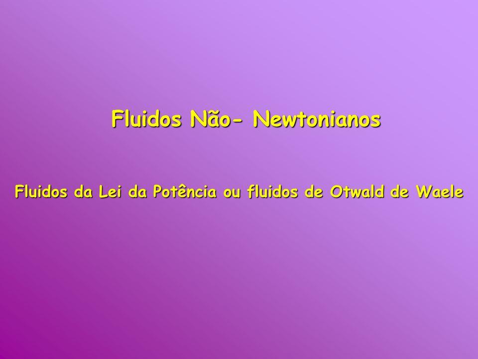 Fluidos Não- Newtonianos Fluidos da Lei da Potência ou fluidos de Otwald de Waele