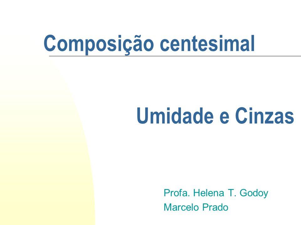 Composição centesimal Profa. Helena T. Godoy Marcelo Prado Umidade e Cinzas