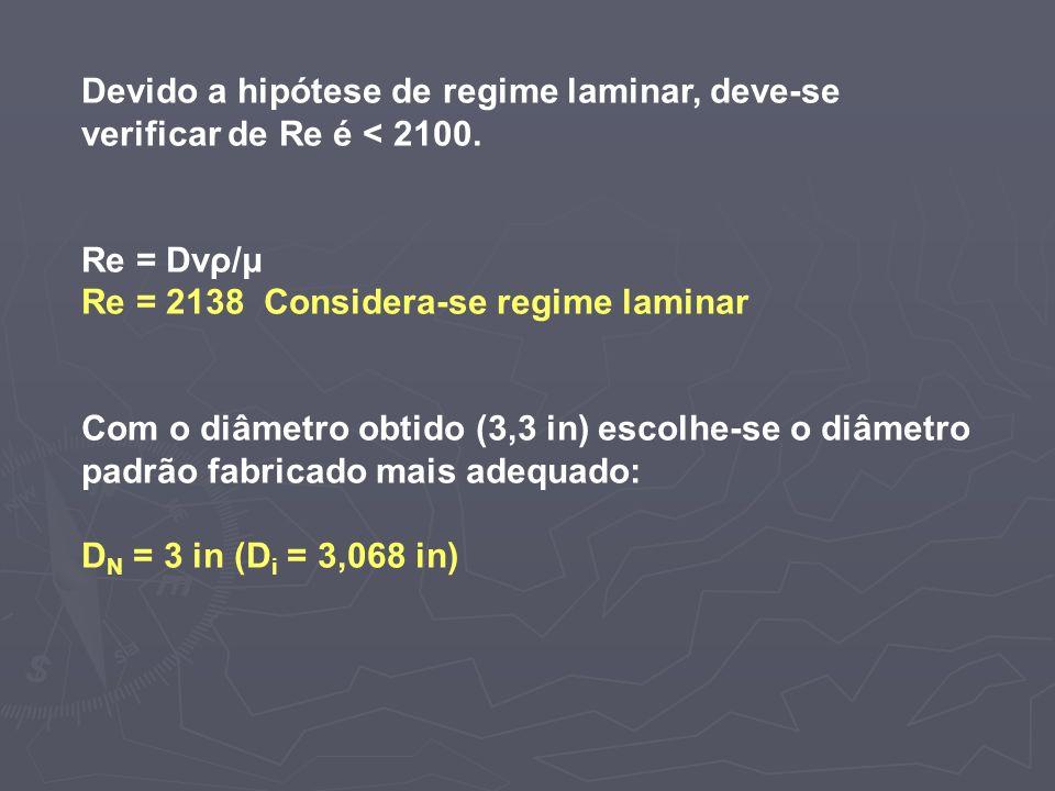 Devido a hipótese de regime laminar, deve-se verificar de Re é < 2100. Re = Dvρ/μ Re = 2138 Considera-se regime laminar Com o diâmetro obtido (3,3 in)