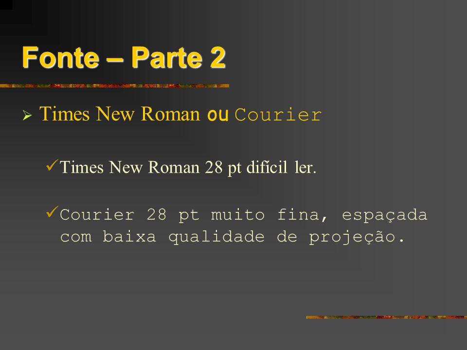Fonte – Parte 2 Times New Roman ou Courier Times New Roman 28 pt difícil ler. Courier 28 pt muito fina, espaçada com baixa qualidade de projeção.