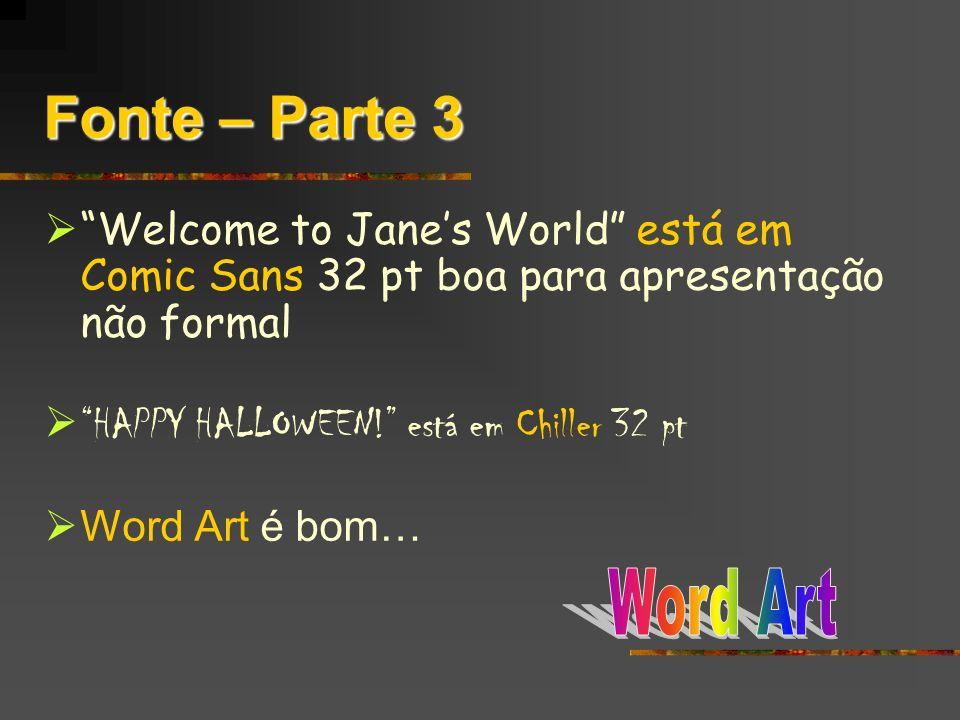 Fonte – Parte 3 Welcome to Janes World está em Comic Sans 32 pt boa para apresentação não formal HAPPY HALLOWEEN! está em Chiller 32 pt Word Art é bom