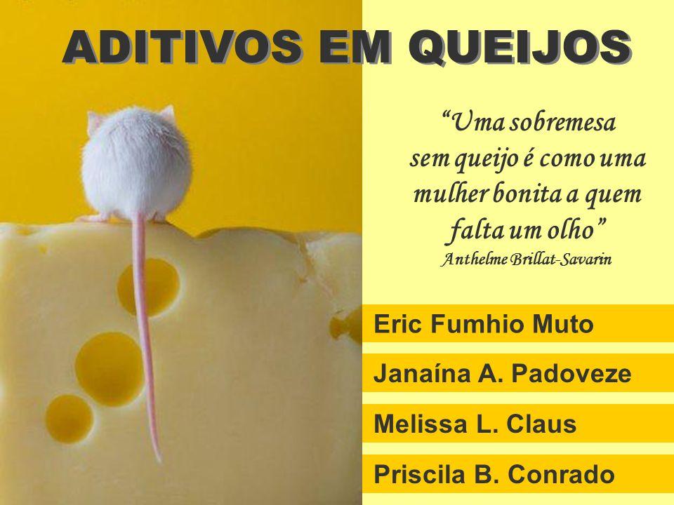 Priscila B. Conrado Melissa L. Claus Janaína A. Padoveze Eric Fumhio Muto ADITIVOS EM QUEIJOS Uma sobremesa sem queijo é como uma mulher bonita a quem
